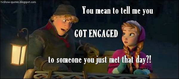 Frozen Quote - You mean to tell me you got engaged to someone you just met that day?!