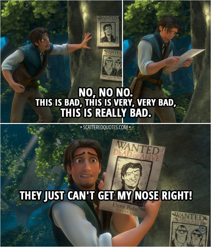 Quote from Tangled - Flynn Rider (looking at his wanted poster): No, no no. This is bad, this is very, very bad, this is really bad. They just can't get my nose right.