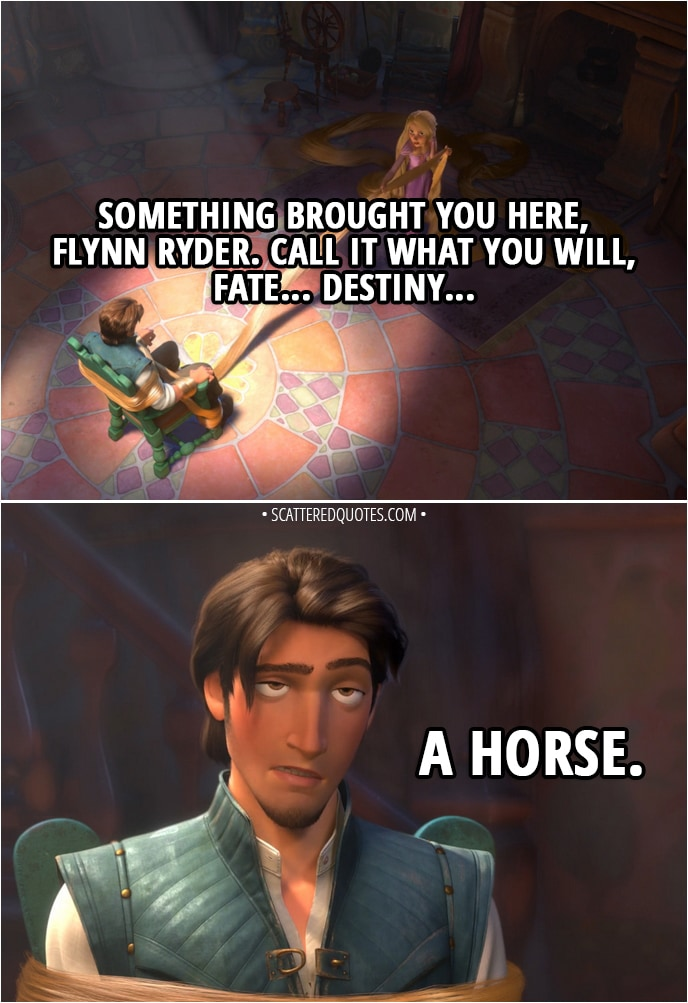 Quote from Tangled - Rapunzel: Something brought you here, Flynn Ryder. Call it what you will, fate... destiny... Flynn Rider: A horse.