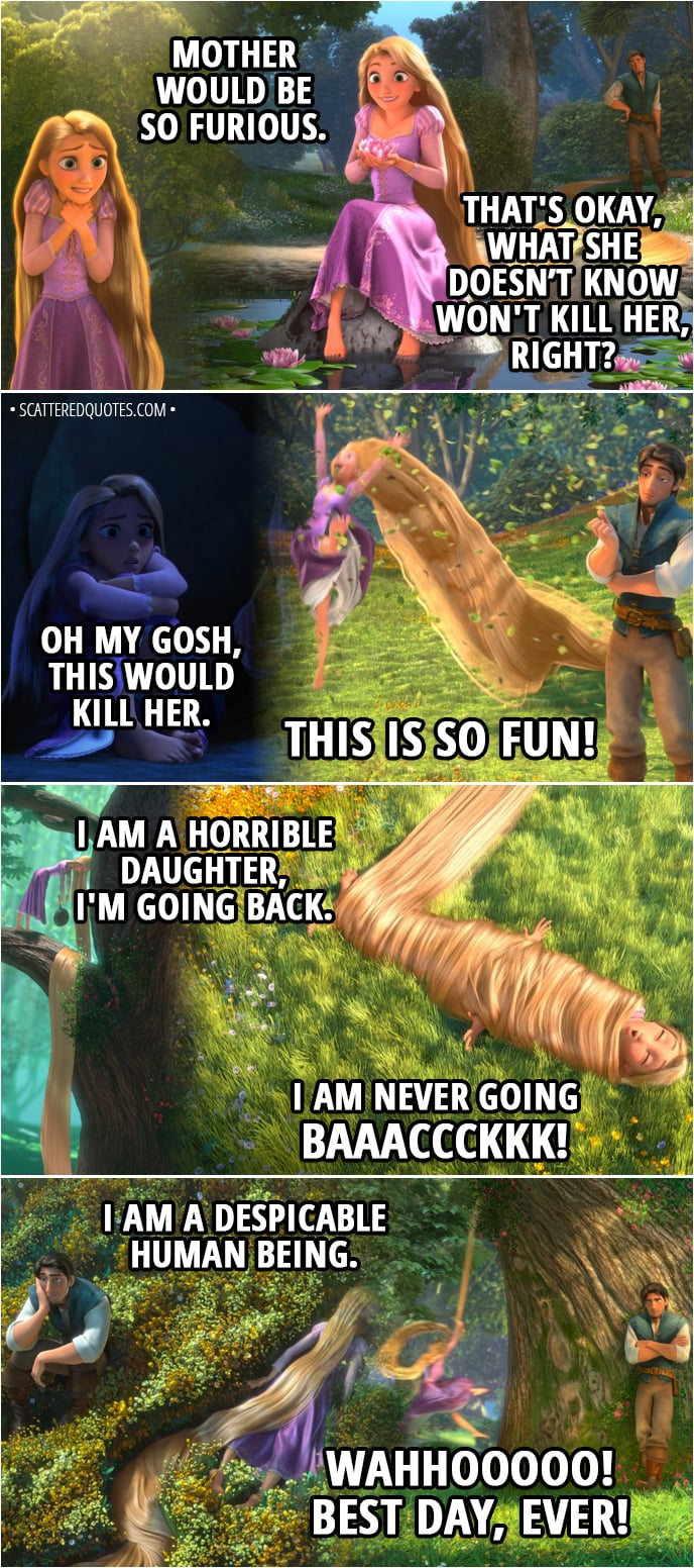 Quote from Tangled - Rapunzel: I can't believe I did this. I can't believe I did this. I CAN'T BELIEVE I DID THIS! Mother would be so furious. That's okay, what she doesn't know won't kill her, right? Oh my gosh, this would kill her. THIS IS SO FUN! I am a horrible daughter, I'm going back. I am never going baaaccckkk! I am a despicable human being. WAHHOOOOO! Best day, ever!