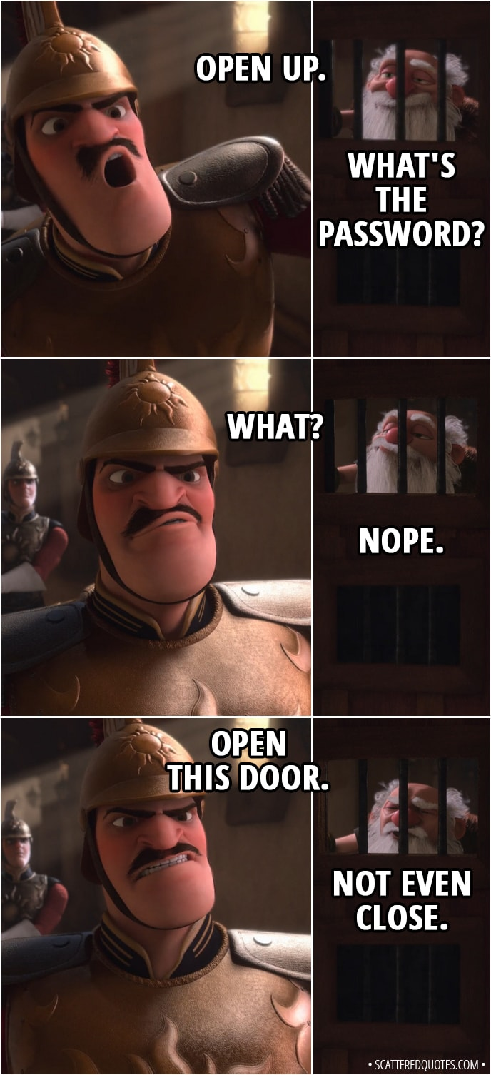 Quote from Tangled - Guard: Open up. Shorty: What's the password? Guard: What? Shorty: Nope. Guard: Open this door. Shorty: Not even close.