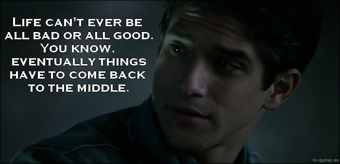 Teen Wolf Quote from 5x01 - Life can't ever be all bad or all good. You know. Eventually things have to come back to the middle.