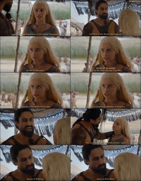 Game of Thrones quote from 6x01 - Khal Moro: You are nobody, the millionth of your name, Queen of Nothing, slave of Khal Moro.
