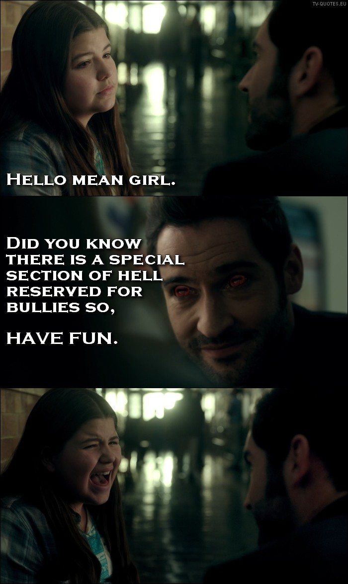 Lucifer quote from 1x01 - Lucifer Morningstar (to a bully): Hello, mean girl. Did you know there is a special section of hell reserved for bullies so, have fun. (turns his eyes red to scare her)