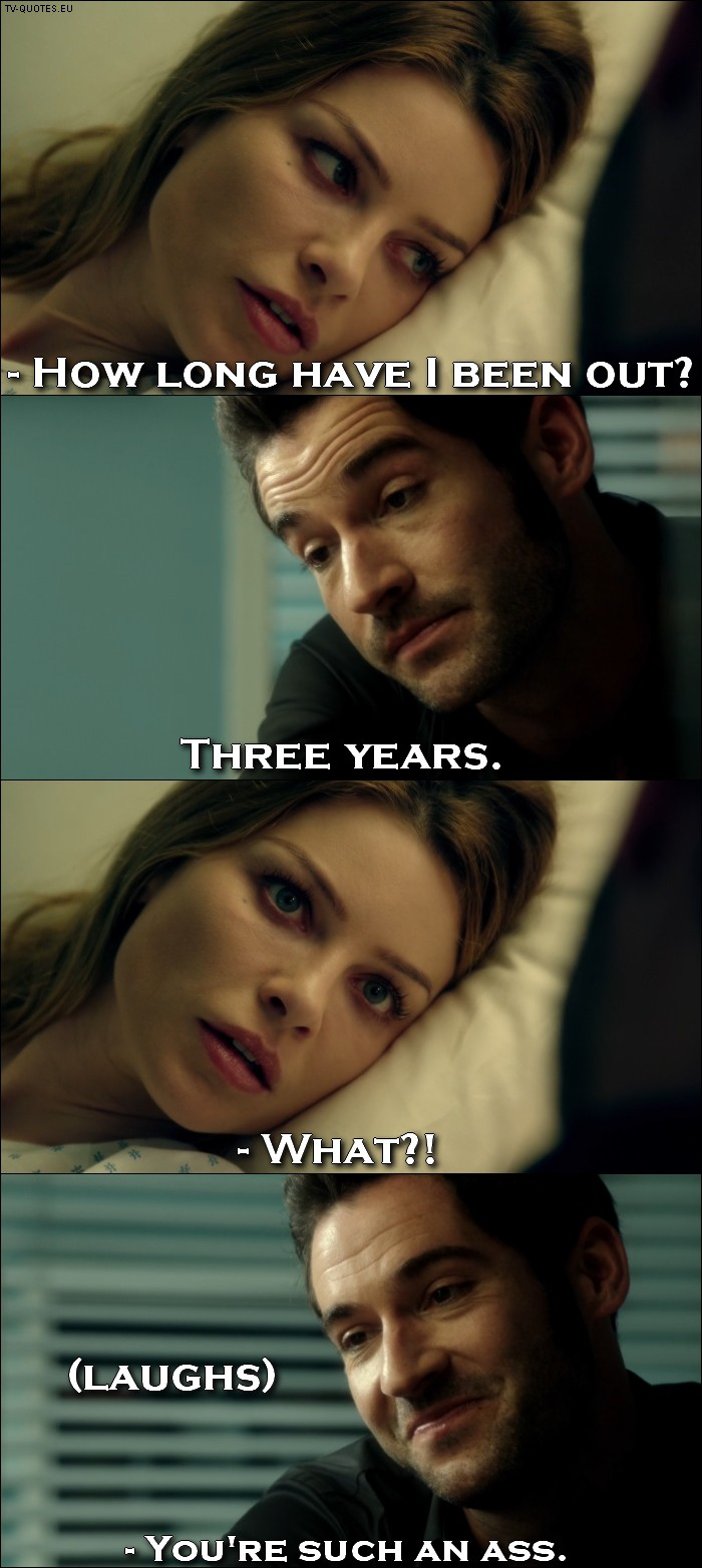Lucifer quote from 1x01 - Chloe Decker: How long have I been out? Lucifer Morningstar: Three years. Chloe Decker: What?! (Lucifer laughs) Chloe Decker: You're such an ass.