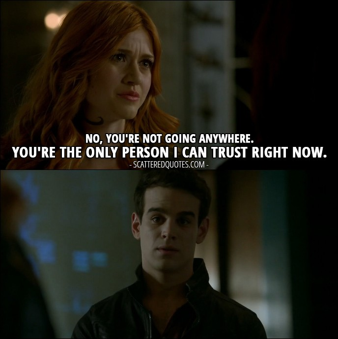 Shadowhunters Quote from 'A Door Into the Dark' (2x02) - Clary Fray (to Simon): No, you're not going anywhere. You're the only person I can trust right now.
