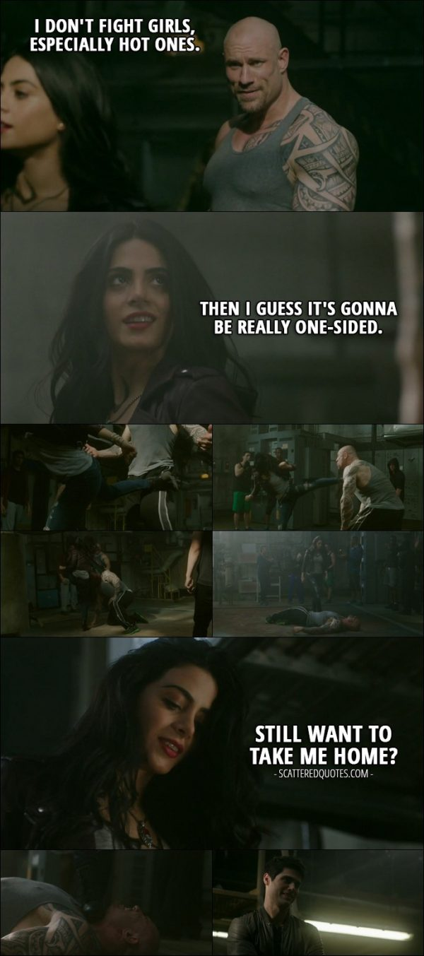 20 Best Shadowhunters Quotes from 'A Door Into the Dark' (2x02) - Street fighter: I don't fight girls, especially hot ones. Isabelle Lightwood: Then I guess it's gonna be really one-sided. (after she kicks his ass) Still want to take me home?