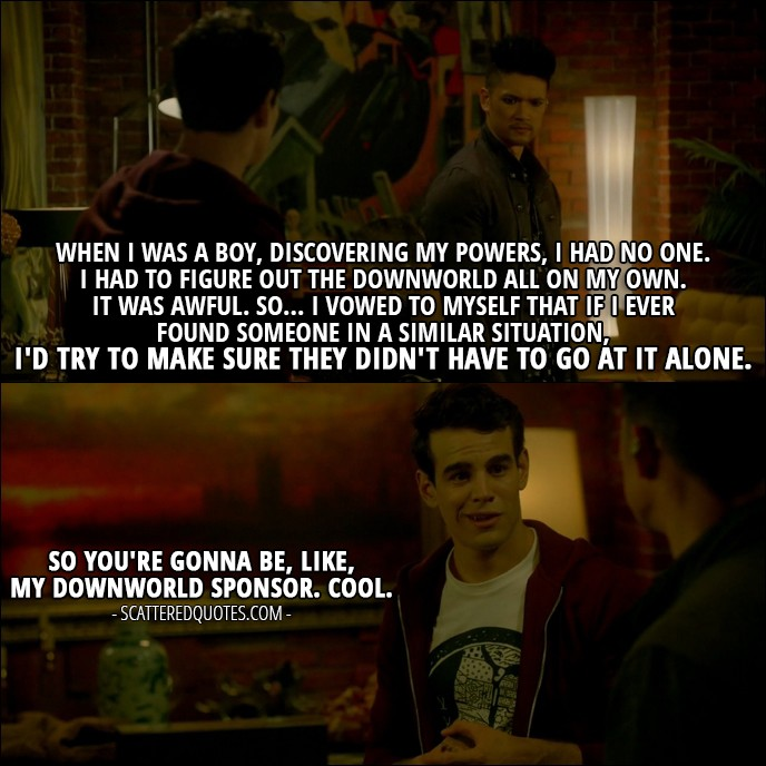 Shadowhunters Quote from 'A Door Into the Dark' (2x02) - Magnus Bane: When I was a boy, discovering my powers, I had no one. I had to figure out the Downworld all on my own. It was awful. So... I vowed to myself that if I ever found someone in a similar situation, I'd try to make sure they didn't have to go at it alone. Simon Lewis: So you're gonna be, like, my Downworld sponsor. Cool.