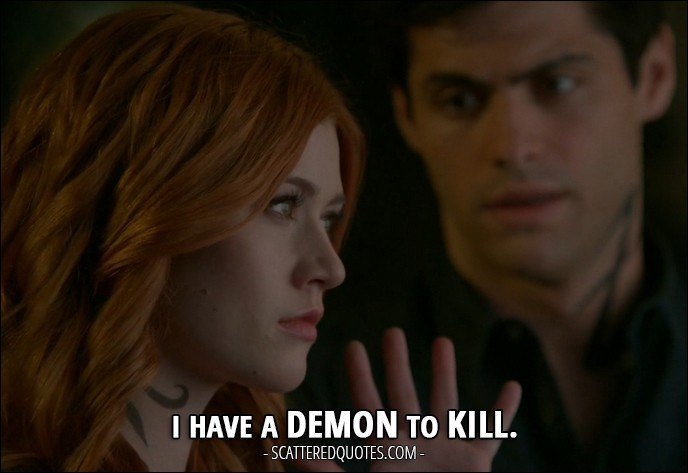 Shadowhunters Quotes from 'Day of Wrath' (2x04) - Clary Fray: I have a demon to kill.