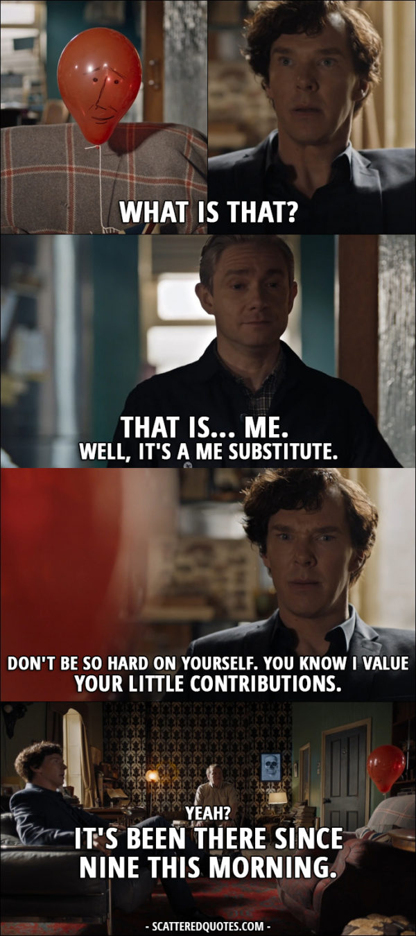 Sherlock Quote from 'The Six Thatchers' (4x01) - Sherlock Holmes: What is that? (balloon with a face drawn on it) John Watson: That is... me. Well, it's a me substitute. Sherlock Holmes: Don't be so hard on yourself. You know I value your little contributions. John Watson: Yeah? It's been there since nine this morning. Sherlock Holmes: Has it? Where were you? John Watson: Helping Mrs H with her Sudoku.