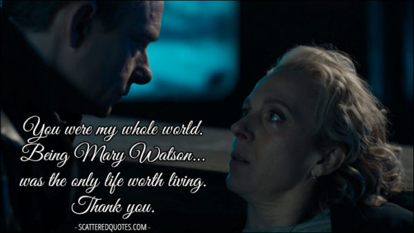 30 Best Sherlock Quotes from 'The Six Thatchers' (4x01) - Mary Watson: You were my whole world. Being Mary Watson... was the only life worth living. John Watson: Mary... Mary Watson: Thank you.