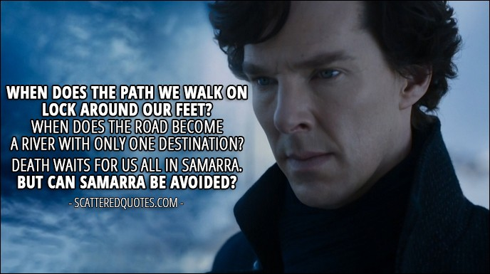 Sherlock Quote from 'The Six Thatchers' (4x01) - Sherlock Holmes: When does the path we walk on lock around our feet? When does the road become a river with only one destination? Death waits for us all in Samarra. But can Samarra be avoided?