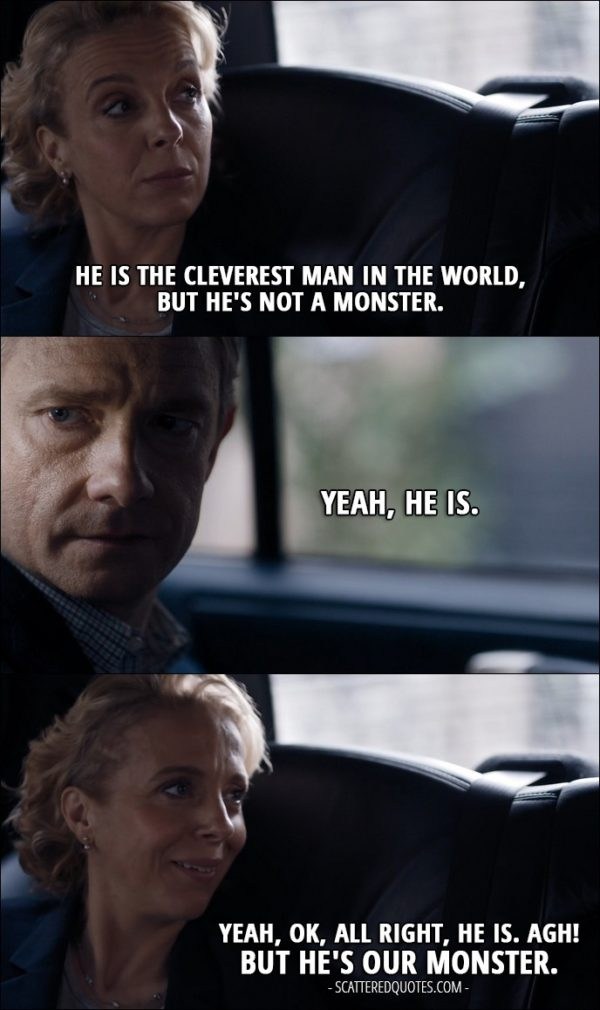 Sherlock Quote from 'The Lying Detective' (4x02) - Mary Watson: He is the cleverest man in the world, but he's not a monster. John Watson: Yeah, he is. Mary Watson: Yeah, OK, all right, he is. Agh! But he's our monster.