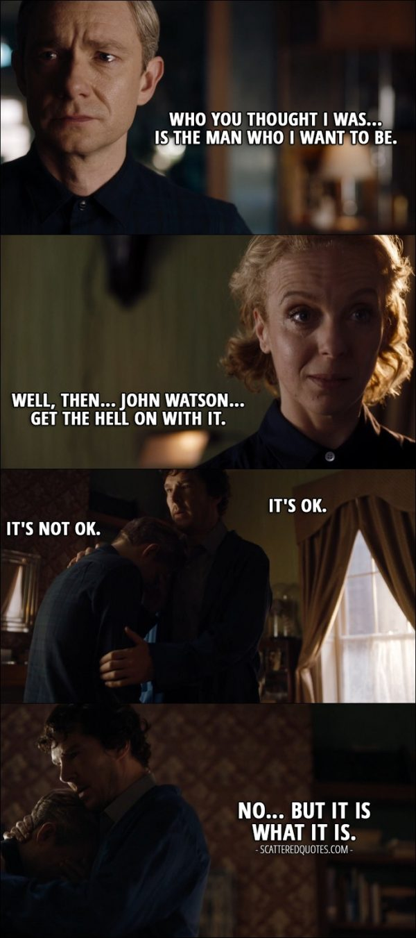 Sherlock Quote from 'The Lying Detective' (4x02) - John Watson: Who you thought I was... is the man who I want to be. Mary Watson: Well, then... John Watson... get the hell on with it. Sherlock Holmes: It's OK. John Watson: It's not OK. Sherlock Holmes: No... but it is what it is.