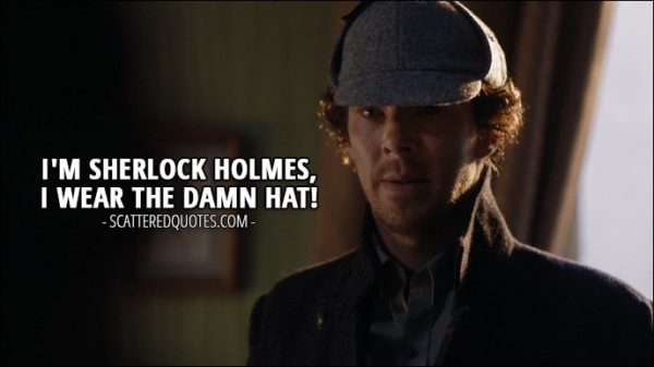 Sherlock Quote from 'The Lying Detective' (4x02) - Sherlock Holmes: I'm Sherlock Holmes, I wear the damn hat!