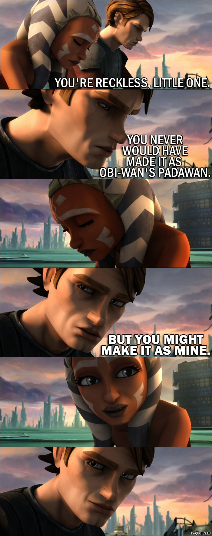 Star Wars: The Clone Wars quote from the movie - Anakin Skywalker: You're reckless, little one. You never would have made it as Obi-Wan's Padawan. But you might make it as mine.