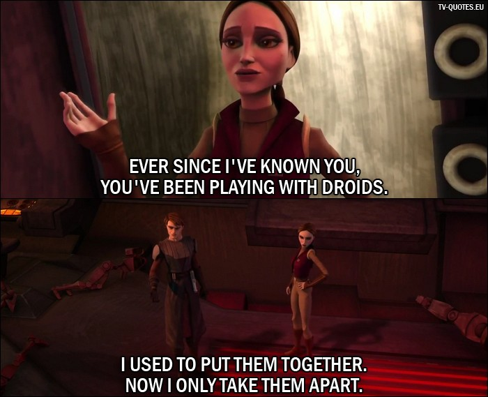 Star Wars: The Clone Wars Quote from 1x04 - (after Anakin destroys bunch of droids) Padmé Amidala: Ever since I've known you, you've been playing with droids. Anakin Skywalker: I used to put them together. Now I only take them apart.