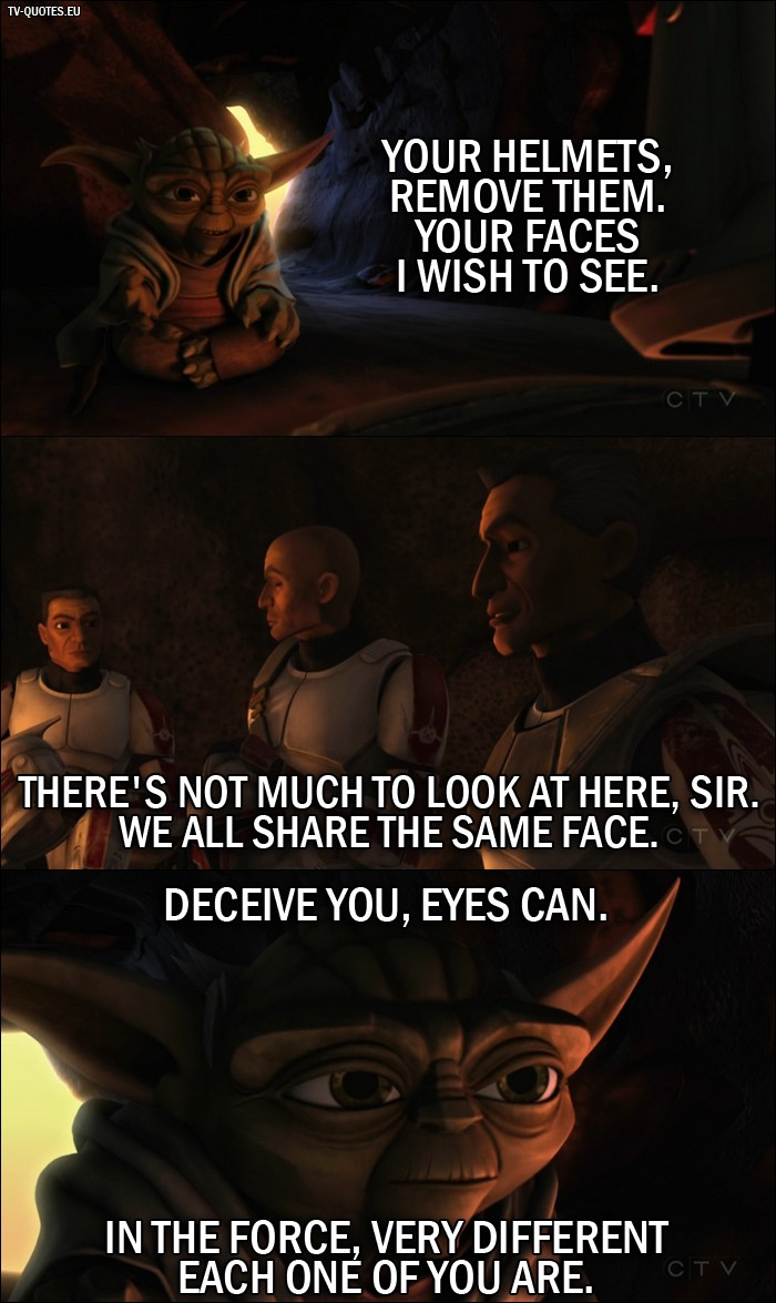 Star Wars: The Clone Wars quote from 1x01 - Master Yoda: Your helmets, remove them. Your faces I wish to see. Lieutenant Thire: There's not much to look at here sir. We all share the same face. Master Yoda: Deceive you, eyes can. In the force, very different each one of you are.