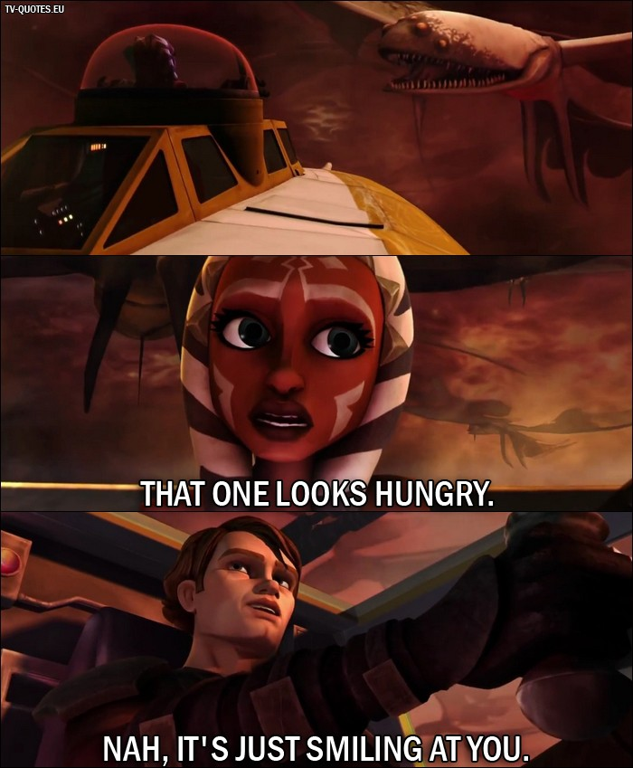 Star Wars: The Clone Wars Quote from 1x03 - Ahsoka Tano: That one looks hungry. Anakin Skywalker: Nah, it's just smiling at you.