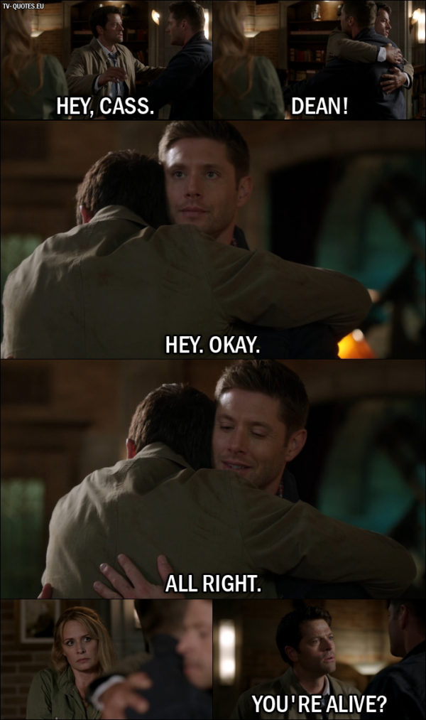 Supernatural quote from 12x01 - Dean Winchester: Hey, Cass. Castiel: Dean! Dean Winchester: Hey. Okay. All right. Castiel: Dean. You're alive? Dean Winchester: Yeah.