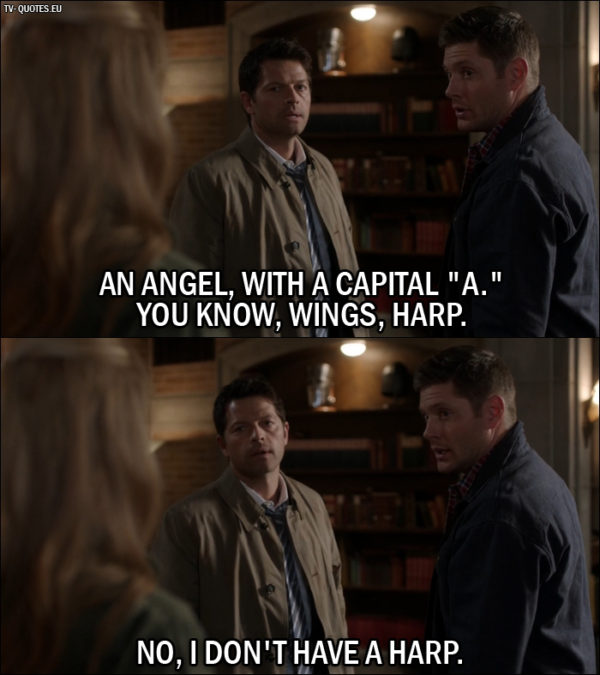 """Supernatural quote from 12x01 - Dean Winchester: An Angel, with a capital """"A."""" You know, wings, harp. Castiel: No, I don't have a harp."""