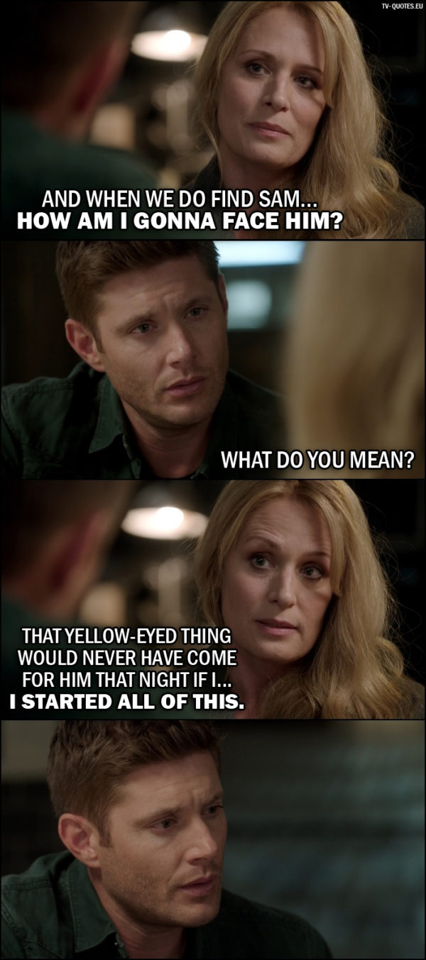 Supernatural quote from 12x02 - Mary Winchester: And when we do find Sam... how am I gonna face him? Dean Winchester: What do you mean? Mary Winchester: That yellow-eyed thing would never have come for him that night if I... I started all of this.