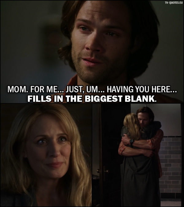 Supernatural quote from 12x02 - Sam Winchester (to Mary): Mom. For me... just, um... having you here... fills in the biggest blank.