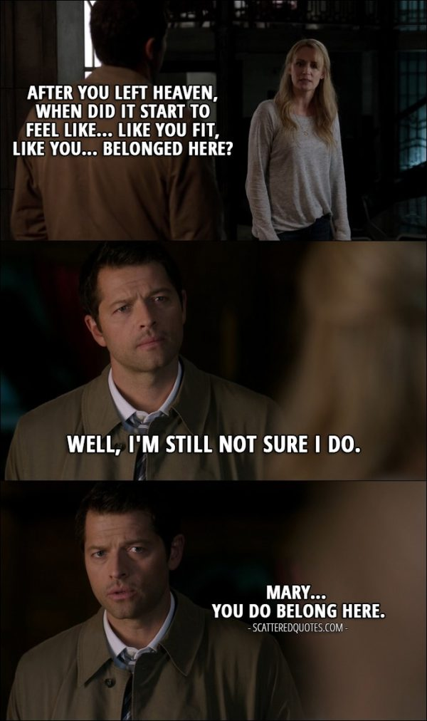 10 Best Supernatural Quotes from 'The Foundry' (12x03) - Mary Winchester: Castiel? After you left heaven, when did it start to feel like... like you fit, like you... belonged here? Castiel: Well, I'm still not sure I do. Mary Winchester: Yeah. Castiel: Mary... You do belong here.