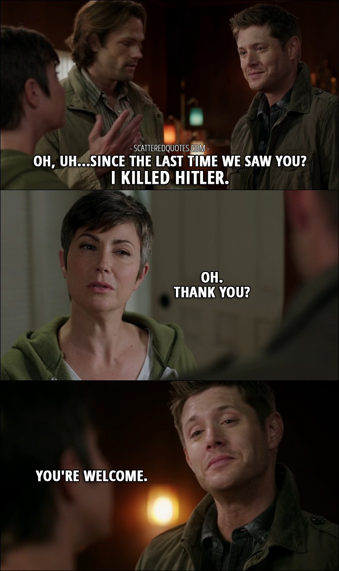10 Best Supernatural Quotes from 'Celebrating the Life of Asa Fox' (12x06) - Dean Winchester: Oh, uh...Since the last time we saw you? I killed Hitler. Jody Mills: Oh. Thank you? Dean Winchester: You're welcome.