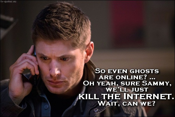 Supernatural quote from season 10 - We'll just kill The Internet. Wait, can we?
