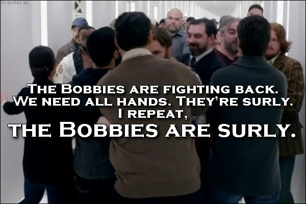 Supernatural quote from season 10 - Bobbies are surly.