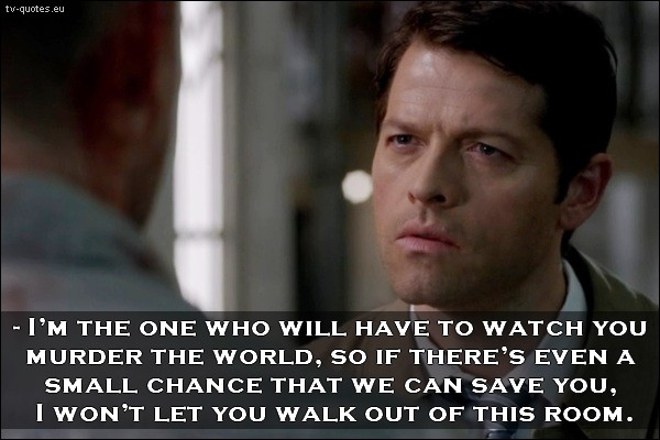Supernatural quote from season 10 - I will be the one, who will have to watch you murder the world.
