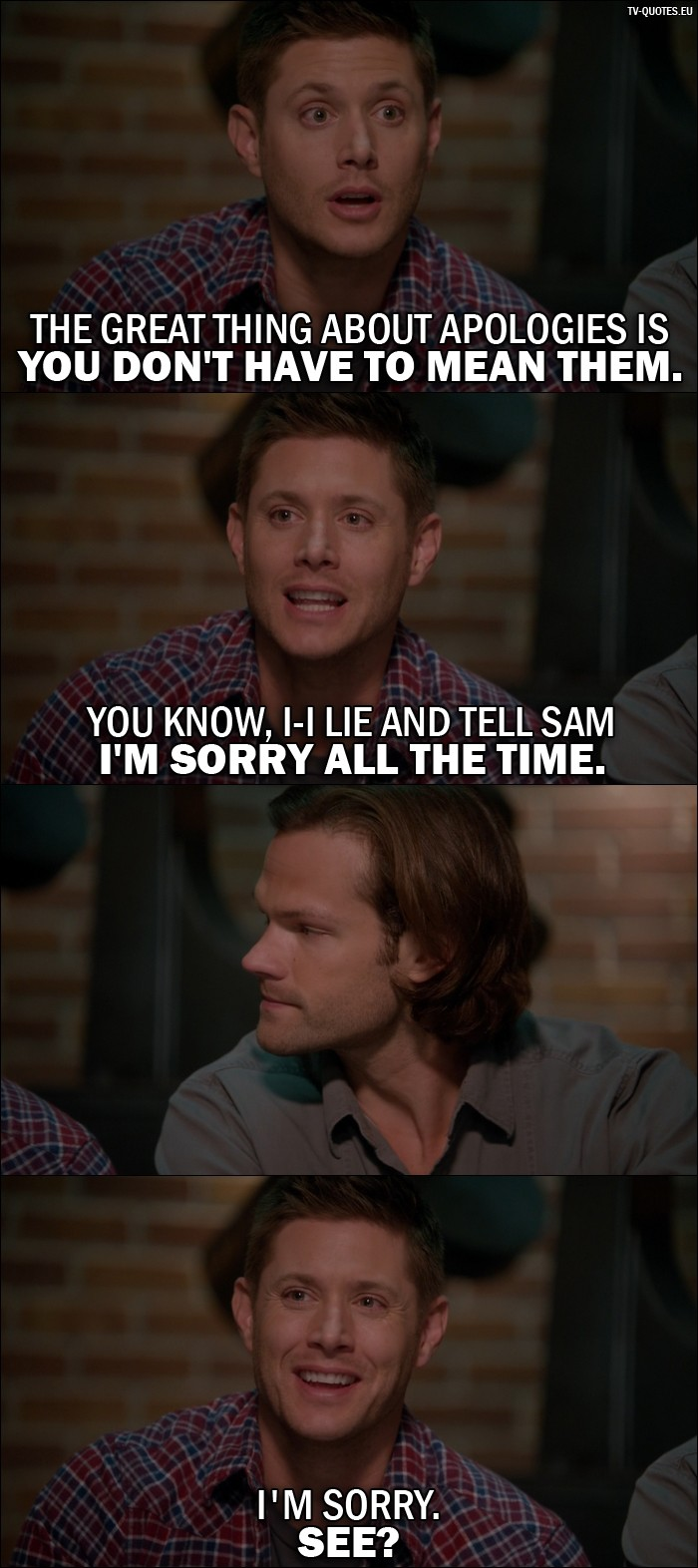 Supernatural quote from 11x22 - Dean Winchester: The great thing about apologies is you don't have to mean them. You know, I-I lie and tell Sam I'm sorry all the time. (confused Sam looks at Dean) I'm sorry. See?