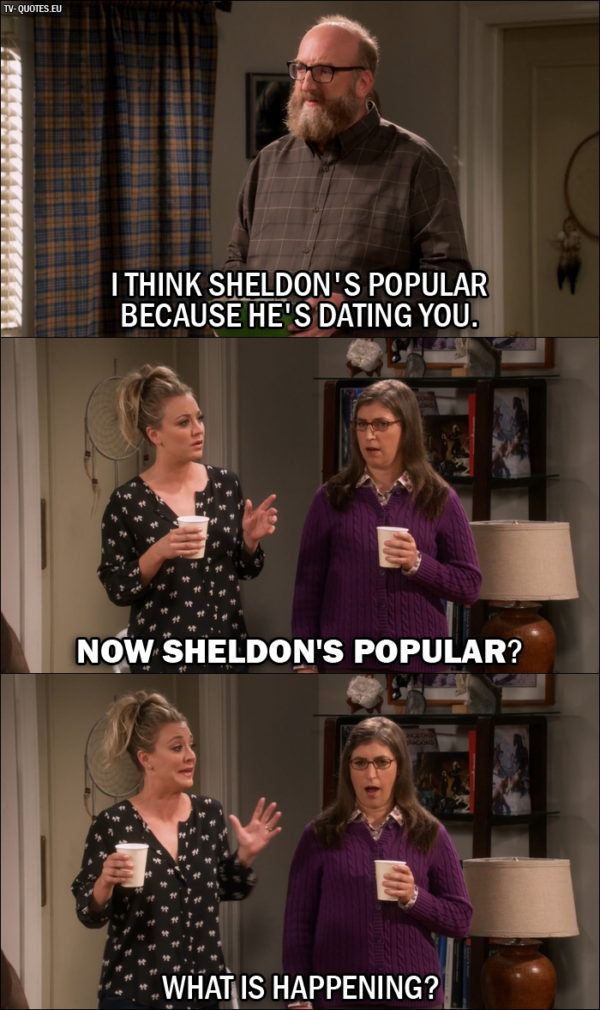 The Big Bang Theory Quote from 10x03 - Bert (to Amy): I think Sheldon's popular because he's dating you. Penny Hofstadter: Now Sheldon's popular? What is happening?