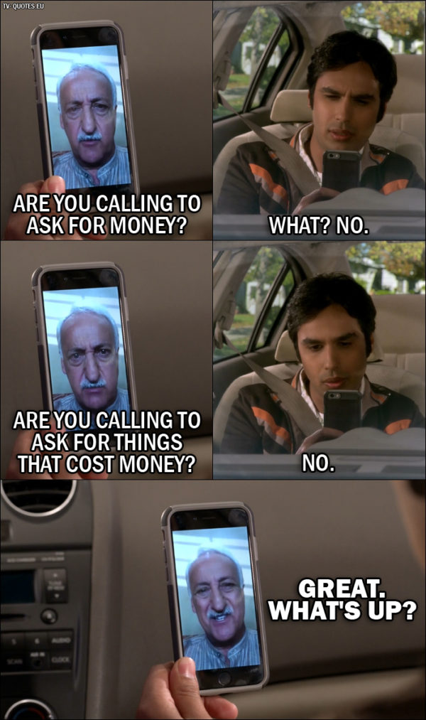 The Big Bang Theory Quote from 10x03 - V. M. Koothrappali: Are you calling to ask for money? Rajesh Koothrappali: What? No. V. M. Koothrappali: Are you calling to ask for things that cost money? Rajesh Koothrappali: No. V. M. Koothrappali: Great. What's up?