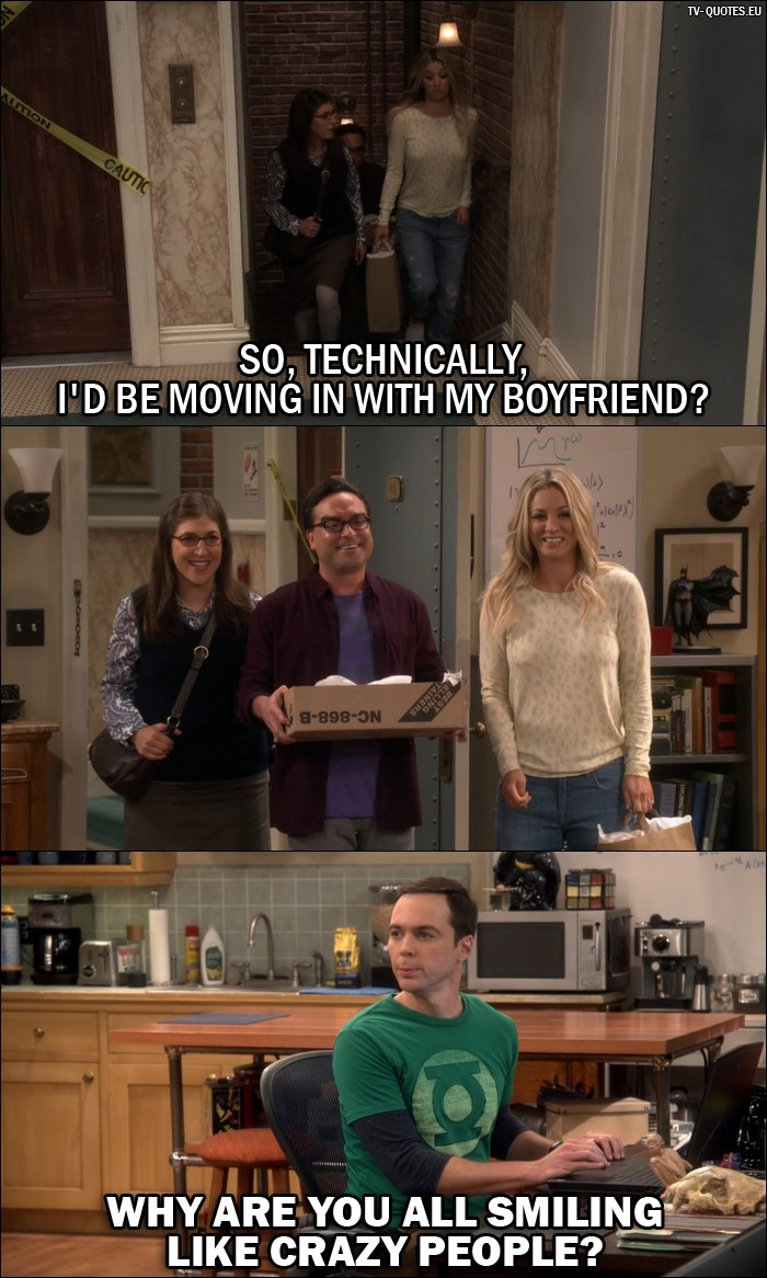The Big Bang Theory Quote from 10x04 - Amy Farrah Fowler: So, technically, I'd be moving in with my boyfriend? (Amy, Leonard and Penny walk into the apartment where Sheldon is) Sheldon Cooper: Why are you all smiling like crazy people?