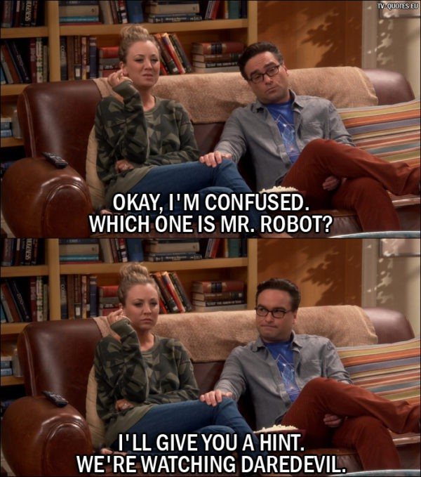 The Big Bang Theory Quote from 10x05 - Penny Hofstadter: Okay, I'm confused. Which one is Mr. Robot? Leonard Hofstadter: I'll give you a hint. We're watching Daredevil.