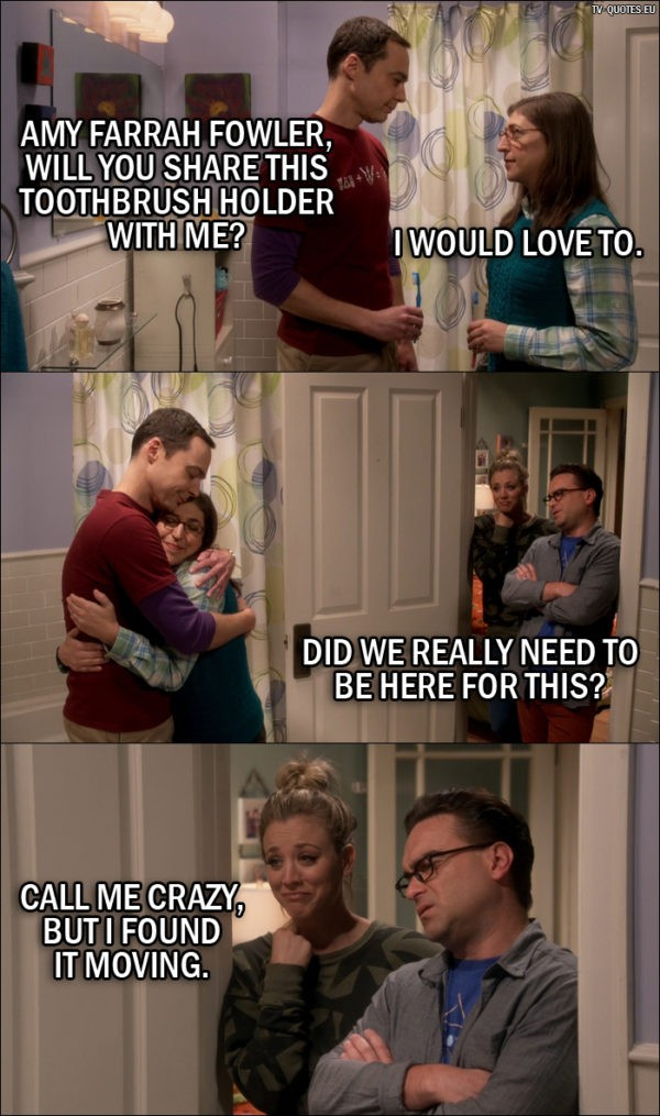 The Big Bang Theory Quote from 10x05 - Sheldon Cooper: Amy Farrah Fowler, will you share this toothbrush holder with me? Amy Farrah Fowler: I would love to. Leonard Hofstadter: Did we really need to be here for this? Penny Hofstadter: Call me crazy, but I found it moving.