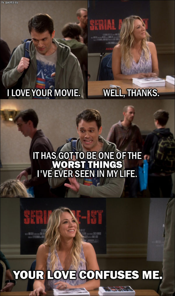 The Big Bang Theory Quote from 10x06 - Daniel (Penny's fan): I love your movie. Penny Hofstadter: Well, thanks. Daniel (Penny's fan): It has got to be one of the worst things I've ever seen in my life. Penny Hofstadter: Your love confuses me.