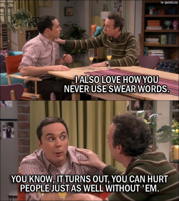 The Big Bang Theory Quote from 10x06 - Stuart: I also love how you never use swear words. Sheldon Cooper: You know, it turns out, you can hurt people just as well without 'em.