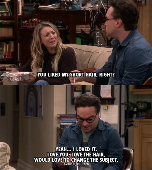 14 Best The Big Bang Theory Quotes from 'The Geology Elevation' (10x09) - Penny Hofstadter: You liked my short hair, right? Leonard Hofstadter: Yeah... I loved it. Love you, love the hair, would love to change the subject.
