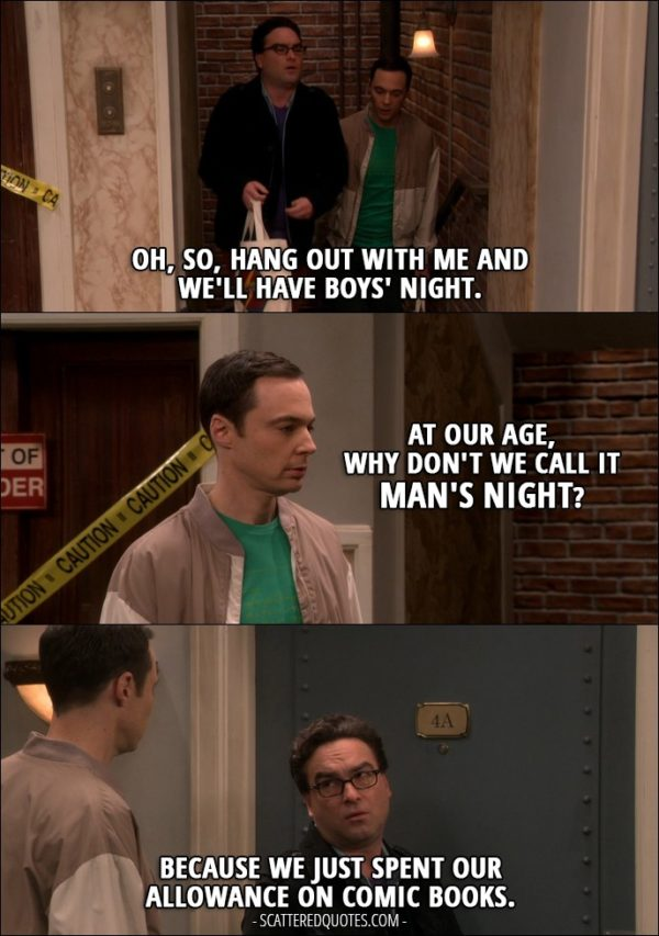 16 Best The Big Bang Theory Quotes from 'The Romance Recalibration' (10x13) - Leonard Hofstadter: Oh, so, hang out with me and we'll have boys' night. Sheldon Cooper: At our age, why don't we call it man's night? Leonard Hofstadter: Because we just spent our allowance on comic books.