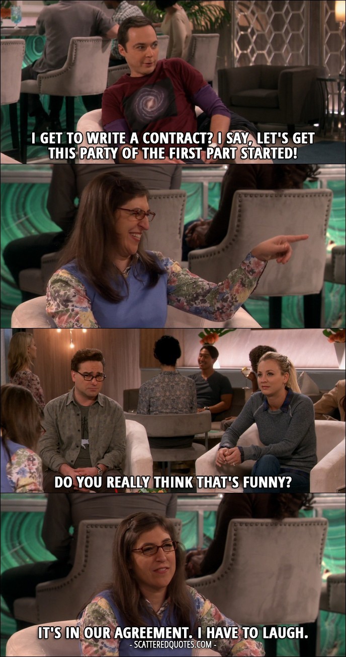 16 Best The Big Bang Theory Quotes from 'The Romance Recalibration' (10x13) - Sheldon Cooper: I get to write a contract? I say, let's get this party of the first part started! (Amy laughs) Penny Hofstadter: Do you really think that's funny? Amy Farrah Fowler: It's in our agreement. I have to laugh.