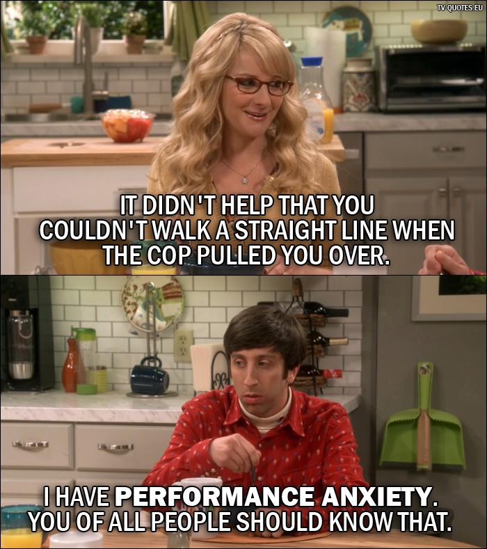 The Big Bang Theory Quote from 10x01 - Bernadette Rostenkowski-Wolowitz: It didn't help that you couldn't walk a straight line when the cop pulled you over. Howard Wolowitz: I have performance anxiety. You of all people should know that.