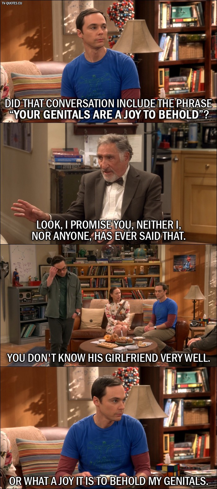 """The Big Bang Theory Quote from 10x01 - Sheldon Cooper: Did that conversation include the phrase """"your genitals are a joy to behold""""? Mary Cooper: That's enough! Alfred Hofstadter: Look, I promise you, neither I, nor anyone, has ever said that. Leonard Hofstadter: You don't know his girlfriend very well. Sheldon Cooper: Or what a joy it is to behold my genitals."""