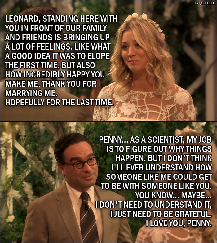 The Big Bang Theory Quote from 10x01 - Penny Hofstadter: Leonard, standing here with you in front of our family and friends is bringing up a lot of feelings. Like what a good idea it was to elope the first time. But also how incredibly happy you make me. Thank you for marrying me. Hopefully for the last time. Leonard Hofstadter: Penny... as a scientist, my job is to figure out why things happen. But I don't think I'll ever understand how someone like me could get to be with someone like you. You know... maybe... I don't need to understand it, I just need to be grateful. I love you, Penny.