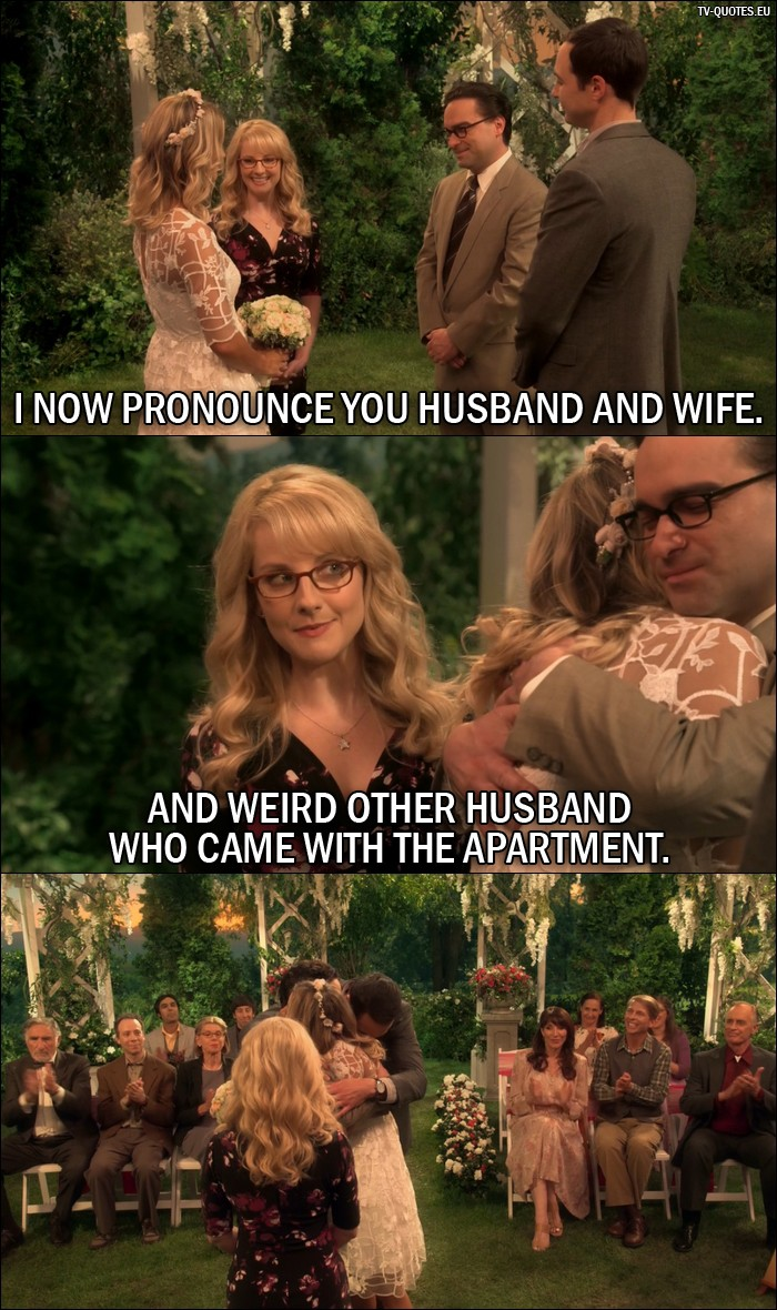 The Big Bang Theory Quote from 10x01 - Bernadette Rostenkowski-Wolowitz: I now pronounce you husband and wife. And weird other husband who came with the apartment.