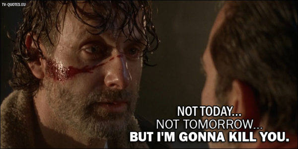 The Walking Dead Quote from 7x01 - Rick Grimes (to Negan): Not today... not tomorrow... but I'm gonna kill you.