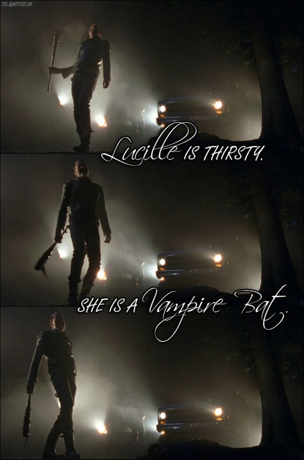 The Walking Dead Quote from 7x01 - Negan: Lucille is thirsty. She is a vampire bat.