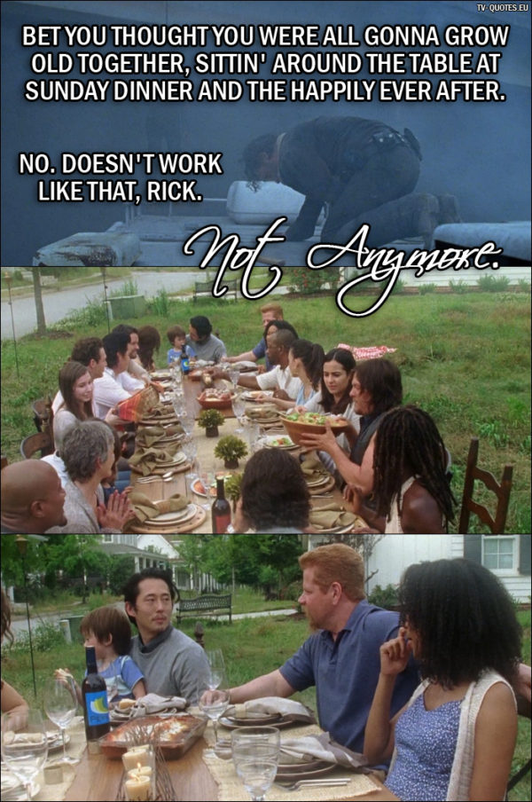The Walking Dead Quote from 7x01 - Negan: Bet you thought you were all gonna grow old together, sittin' around the table at Sunday dinner and the happily ever after. No. Doesn't work like that, Rick. Not anymore.